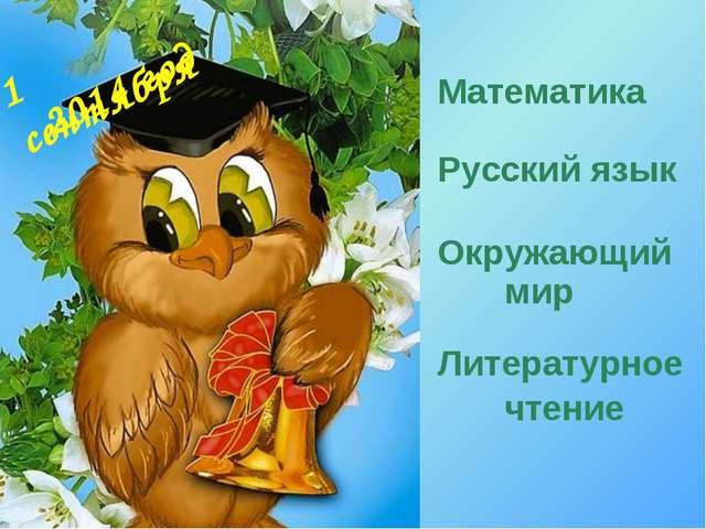 1 сентября Математика Русский язык Окружающий мир Литературное чтение 2014 год