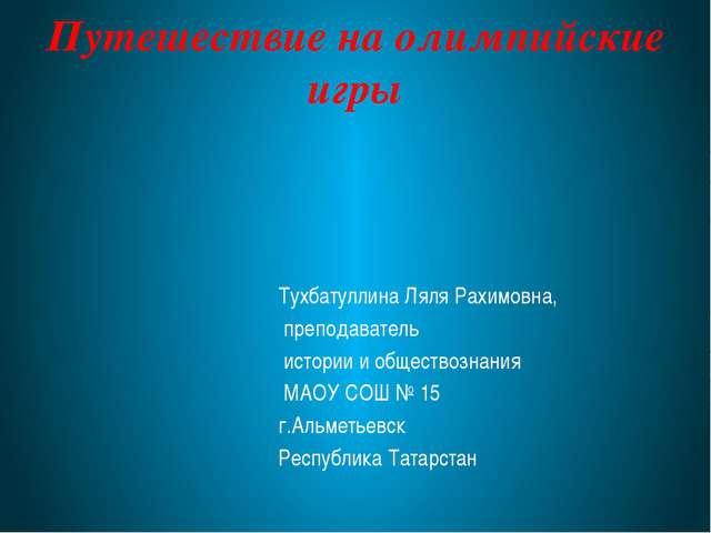 Путешествие на олимпийские игры Тухбатуллина Ляля Рахимовна, преподаватель ис...