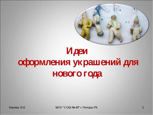 """Идеи оформления украшений для нового года Канева Л.Н. * МОУ """"СОШ №49"""" г.Печор..."""