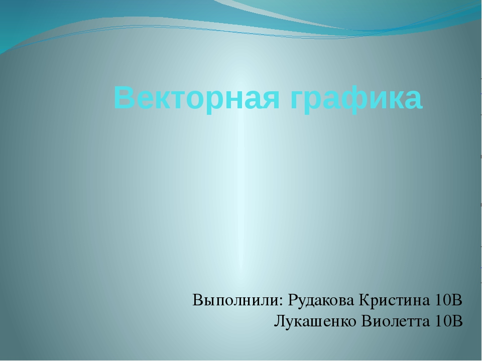 Векторная графика Выполнили: Рудакова Кристина 10В Лукашенко Виолетта 10В