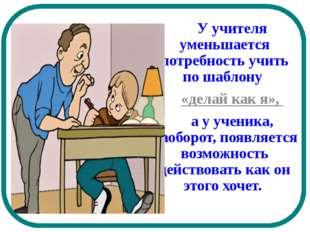 У учителя уменьшается потребность учить по шаблону «делай как я», а у уч