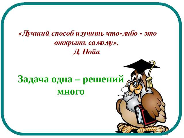 «Лучший способ изучить что-либо - это открыть самому». Д. Пойа Задача одна –...
