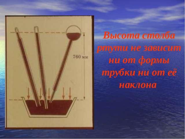 Высота столба ртути не зависит ни от формы трубки ни от её наклона