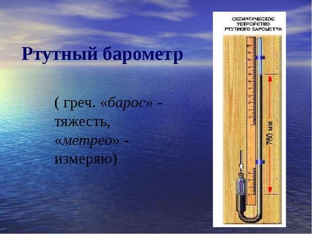Ртутный барометр ( греч. «барос» - тяжесть, «метрео» - измеряю)