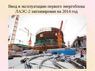 Ввод в эксплуатацию первого энергоблока ЛАЭС-2 запланирован на 2014 год