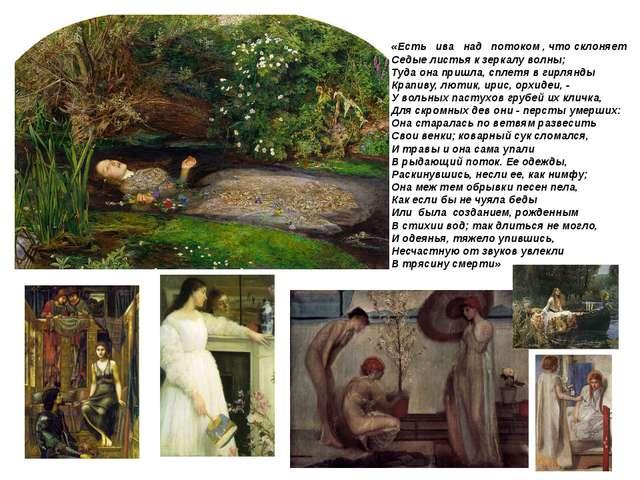 «Есть ива над потоком, что склоняет Седые листья к зеркалу волны; Туда...