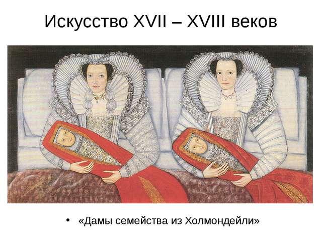 Искусство XVII – XVIII веков «Дамы семейства из Холмондейли»