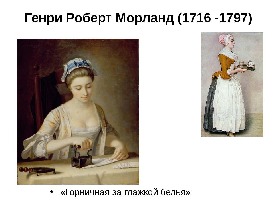 Генри Роберт Морланд (1716 -1797) «Горничная за глажкой белья»