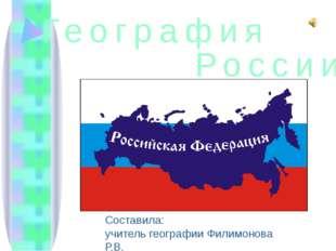 География Составила: учитель географии Филимонова Р.В. России