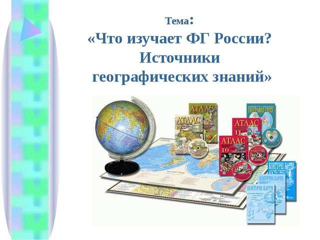 Тема: «Что изучает ФГ России? Источники географических знаний»