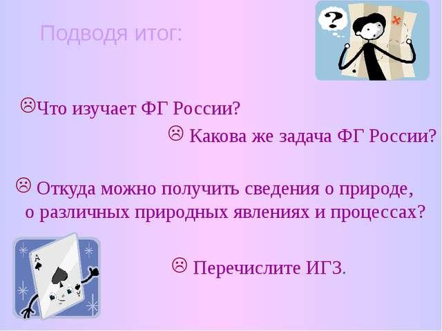 Подводя итог: Что изучает ФГ России? Какова же задача ФГ России? Откуда можно...