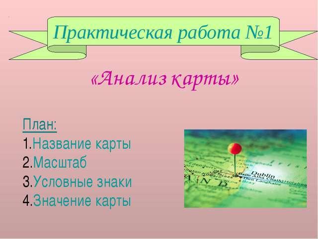 Практическая работа №1 План: Название карты Масштаб Условные знаки Значение к...