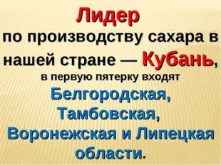 Лидер по производству сахара в нашей стране — Кубань, в первую пятерку входят