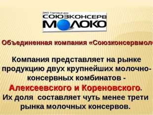 Объединенная компания «Союзконсервмолоко» Компания представляет на рынке прод