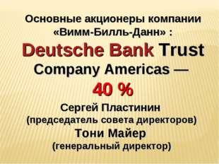 Основные акционеры компании «Вимм-Билль-Данн» : Deutsche Bank Trust Company A