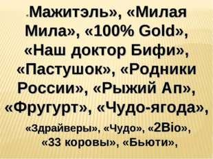 «Мажитэль», «Милая Мила», «100% Gold», «Наш доктор Бифи», «Пастушок», «Родник