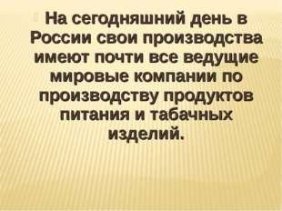 На сегодняшний день в России свои производства имеют почти все ведущие мировы