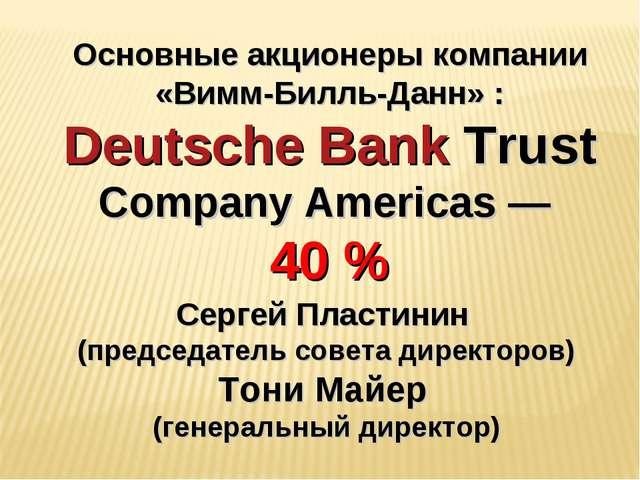 Основные акционеры компании «Вимм-Билль-Данн» : Deutsche Bank Trust Company A...