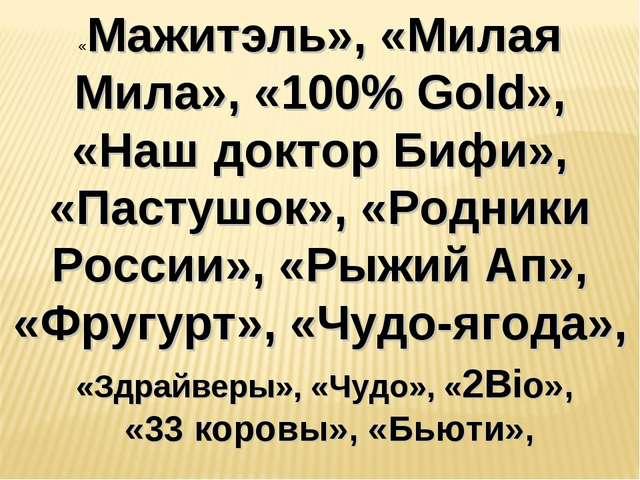 «Мажитэль», «Милая Мила», «100% Gold», «Наш доктор Бифи», «Пастушок», «Родник...
