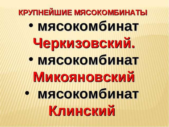 КРУПНЕЙШИЕ МЯСОКОМБИНАТЫ мясокомбинат Черкизовский. мясокомбинат Микояновский...