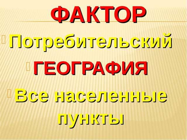 ФАКТОР Потребительский ГЕОГРАФИЯ Все населенные пункты