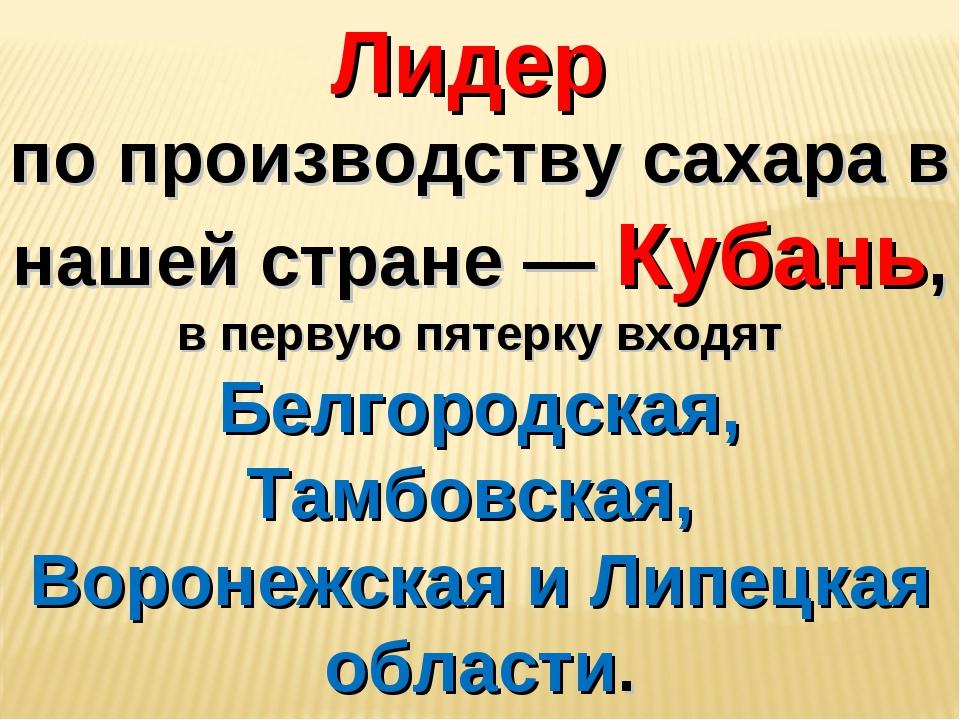Лидер по производству сахара в нашей стране — Кубань, в первую пятерку входят...