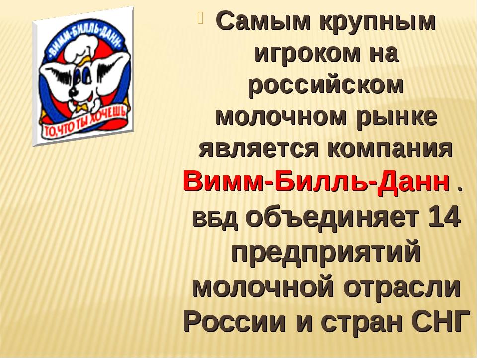 Самым крупным игроком на российском молочном рынке является компания Вимм-Бил...