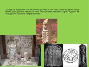 Арабы были язычниками. Они поклонялись различным божествам и почитали идолов