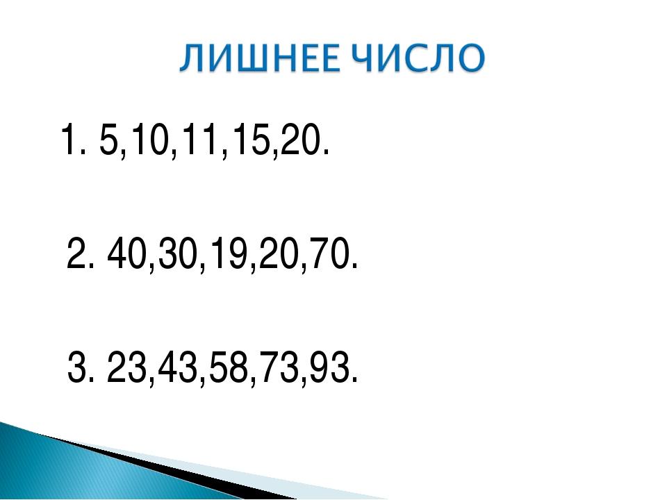 1. 5,10,11,15,20. 2. 40,30,19,20,70. 3. 23,43,58,73,93.