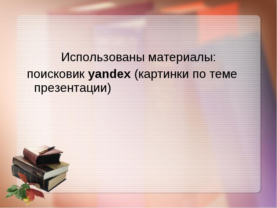 Использованы материалы: поисковик yandex (картинки по теме презентации)