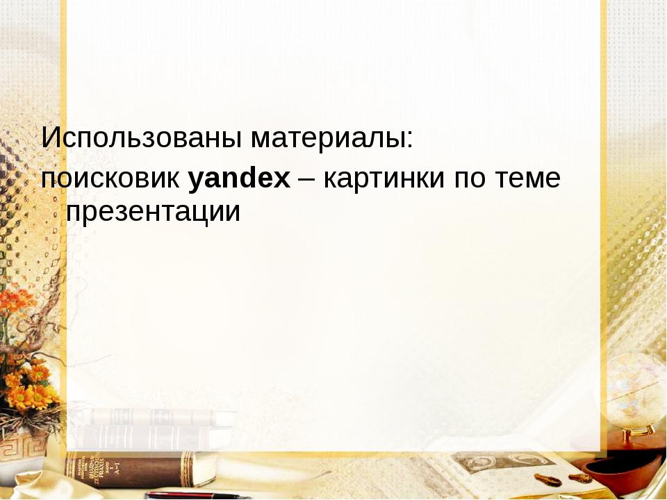 Использованы материалы: поисковик yandex – картинки по теме презентации