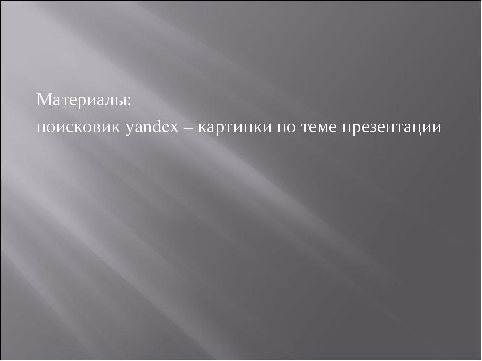 Материалы: поисковик yandex – картинки по теме презентации