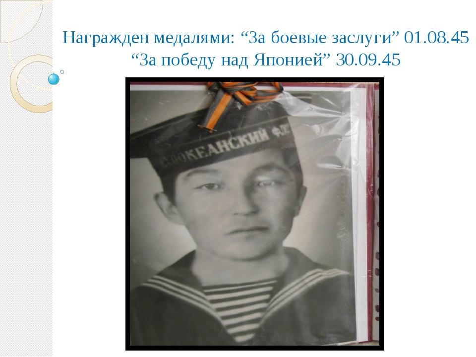 "Награжден медалями: ""За боевые заслуги"" 01.08.45 ""За победу над Японией"" 30.0..."