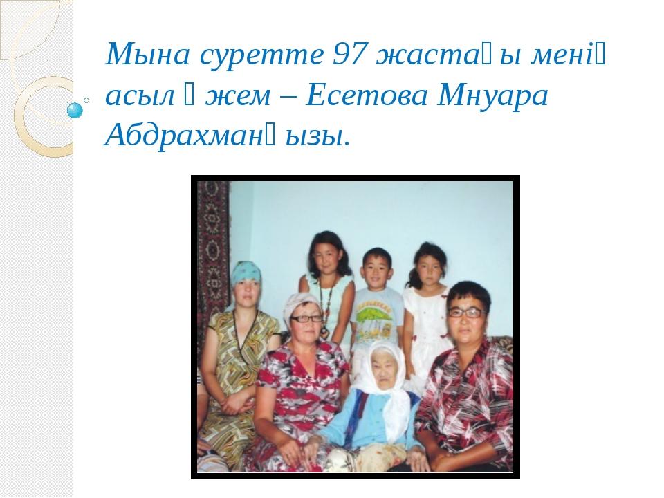 Мына суретте 97 жастағы менің асыл әжем – Есетова Мнуара Абдрахманқызы.