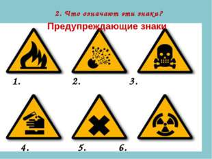 Предупреждающие знаки 2. Что означают эти знаки? 1. 2. 3. 4. 5. 6.
