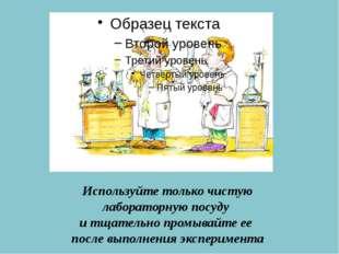 Используйте только чистую лабораторную посуду и тщательно промывайте ее после