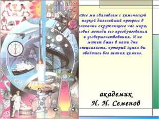 академик Н.Н.Семенов «Все мы связываем с химической наукой дальнейший прогр