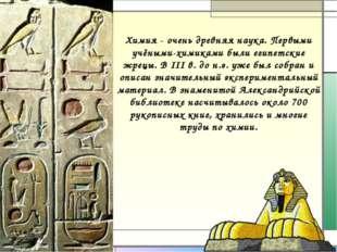 Химия - очень древняя наука. Первыми учёными-химиками были египетские жрецы.