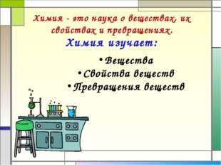 Химия изучает: Химия - это наука о веществах, их свойствах и превращениях. Ве