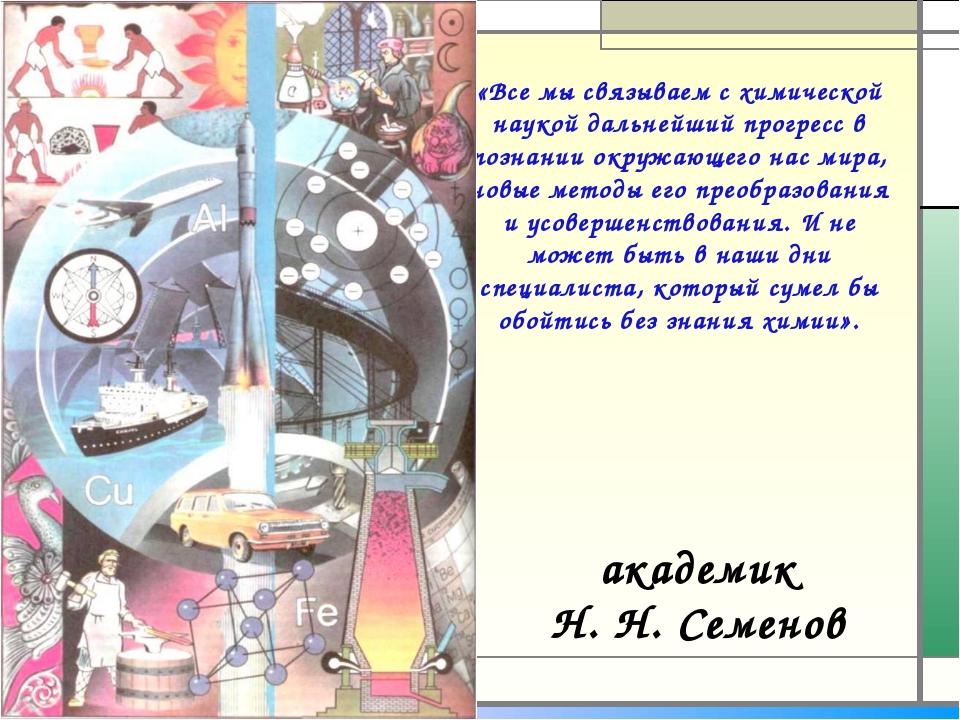 академик Н.Н.Семенов «Все мы связываем с химической наукой дальнейший прогр...