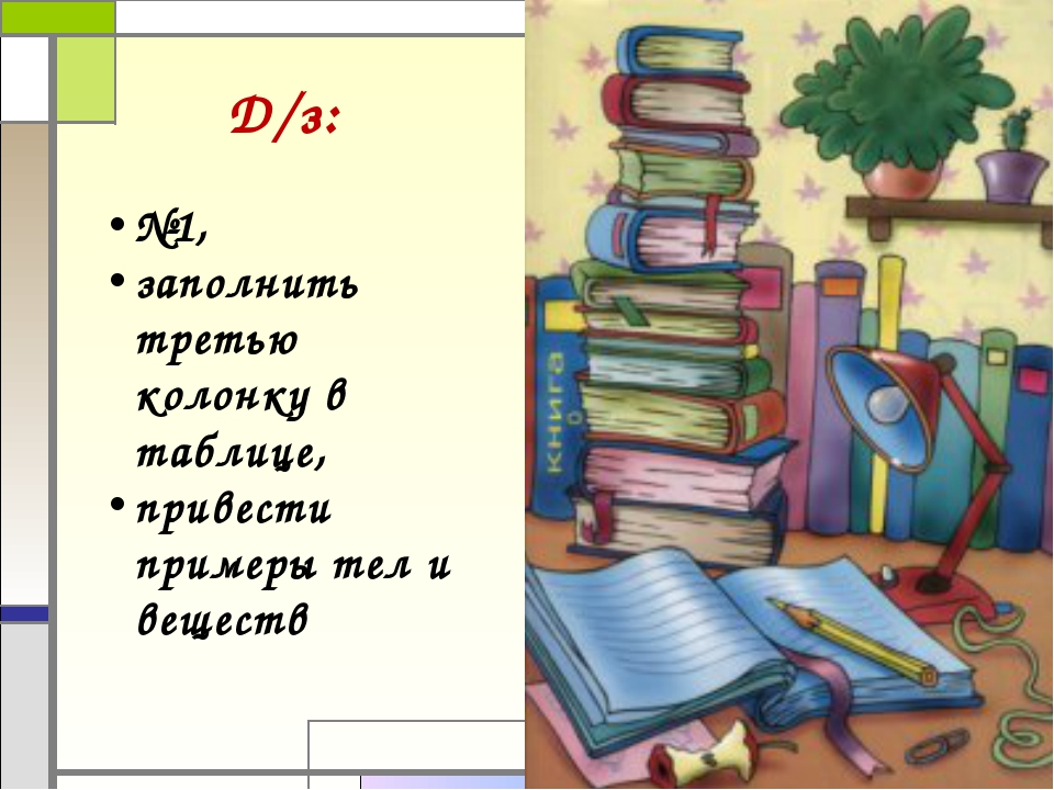 Д/з: №1, заполнить третью колонку в таблице, привести примеры тел и веществ