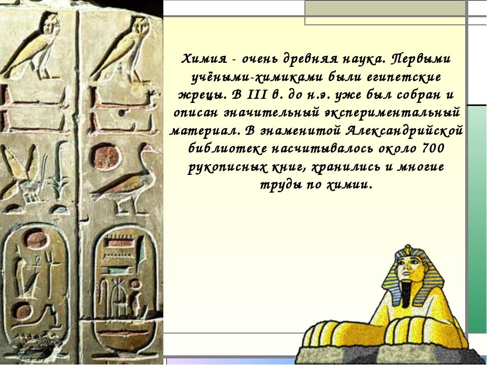 Химия - очень древняя наука. Первыми учёными-химиками были египетские жрецы....