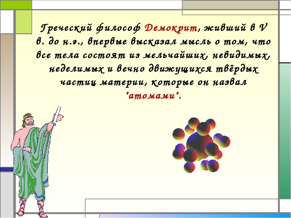 Греческий философ Демокрит, живший в V в. до н.э., впервые высказал мысль о т...