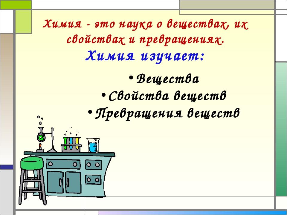 Химия изучает: Химия - это наука о веществах, их свойствах и превращениях. Ве...