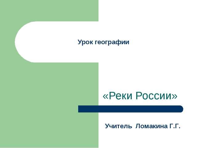 Урок географии «Реки России» Учитель Ломакина Г.Г.