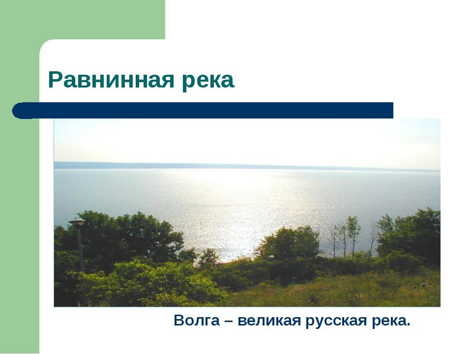 Равнинная река Волга – великая русская река.