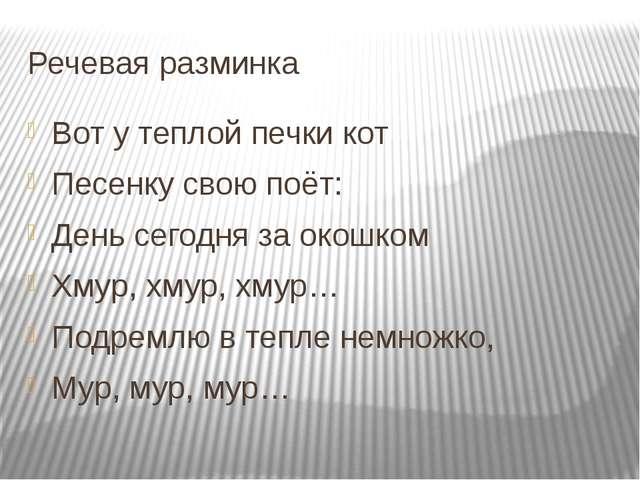 Речевая разминка Вот у теплой печки кот Песенку свою поёт: День сегодня за ок...