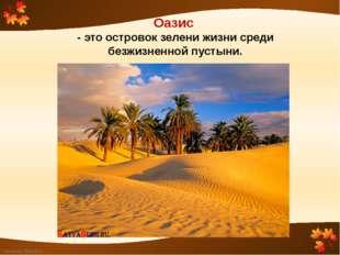Оазис - это островок зелени жизни среди безжизненной пустыни. FokinaLida.75@m