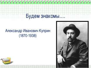 Будем знакомы…. Александр Иванович Куприн (1870-1938)