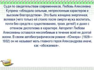 Судя по свидетельствам современников, Любовь Алексеевна Куприна «обладала си